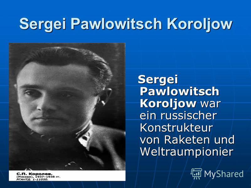Sergei Pawlowitsch Koroljow Sergei Pawlowitsch Koroljow war ein russischer Konstrukteur von Raketen und Weltraumpionier Sergei Pawlowitsch Koroljow war ein russischer Konstrukteur von Raketen und Weltraumpionier