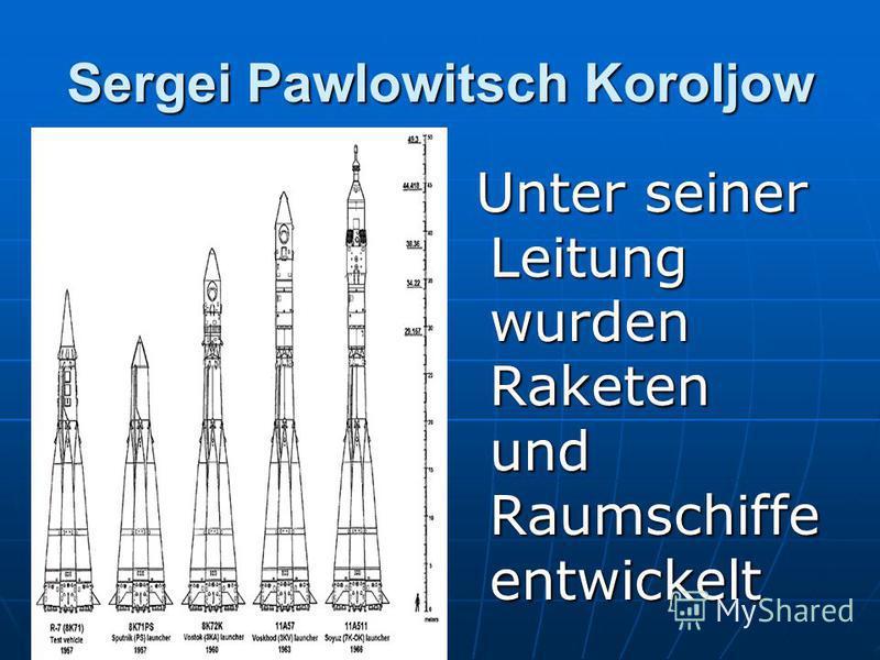 Sergei Pawlowitsch Koroljow Unter seiner Leitung wurden Raketen und Raumschiffe entwickelt Unter seiner Leitung wurden Raketen und Raumschiffe entwickelt