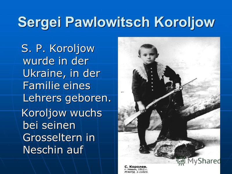 Sergei Pawlowitsch Koroljow S. P. Koroljow wurde in der Ukraine, in der Familie eines Lehrers geboren. S. P. Koroljow wurde in der Ukraine, in der Familie eines Lehrers geboren. Koroljow wuchs bei seinen Grosseltern in Neschin auf Koroljow wuchs bei