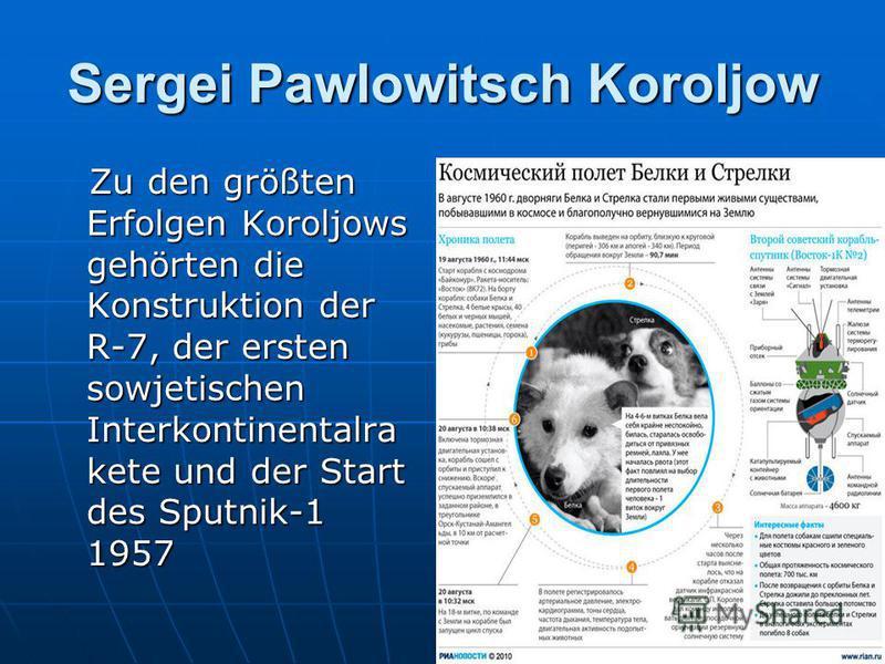 Sergei Pawlowitsch Koroljow Zu den größten Erfolgen Koroljows gehörten die Konstruktion der R-7, der ersten sowjetischen Interkontinentalra kete und der Start des Sputnik-1 1957 Zu den größten Erfolgen Koroljows gehörten die Konstruktion der R-7, der