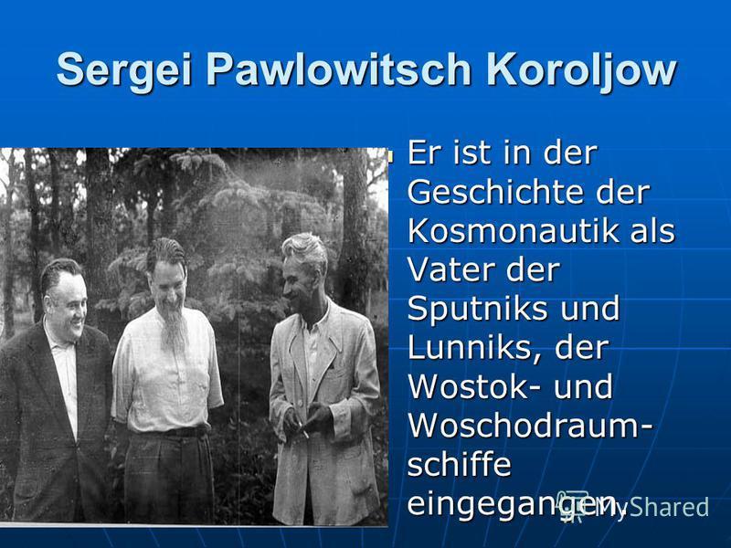 Sergei Pawlowitsch Koroljow Er ist in der Geschichte der Kosmonautik als Vater der Sputniks und Lunniks, der Wostok- und Woschodraum- schiffe eingegangen. Er ist in der Geschichte der Kosmonautik als Vater der Sputniks und Lunniks, der Wostok- und Wo
