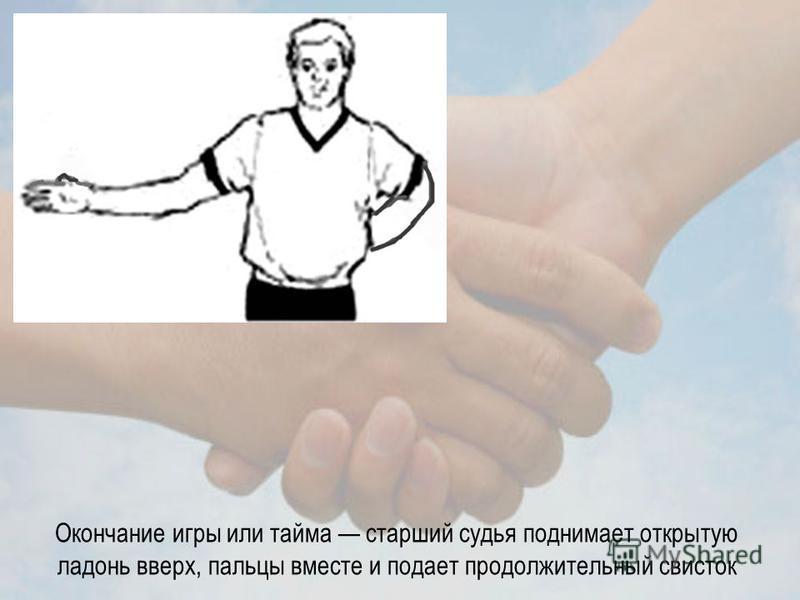 Окончание игры или тайма старший судья поднимает открытую ладонь вверх, пальцы вместе и подает продолжительный свисток
