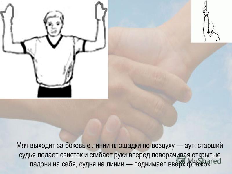 Мяч выходит за боковые линии площадки по воздуху аут: старший судья подает свисток и сгибает руки вперед поворачивая открытые ладони на себя, судья на линии поднимает вверх флажок