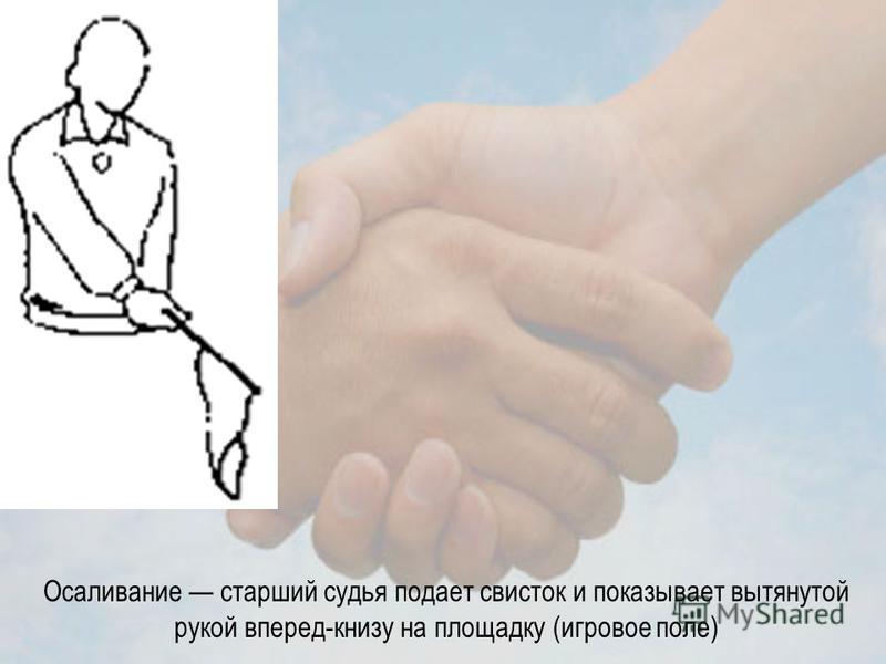 Осаливание старший судья подает свисток и показывает вытянутой рукой вперед-книзу на площадку (игровое поле)