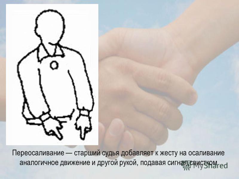 Переотсаливание старший судья добавляет к жесту на отсаливание аналогичное движение и другой рукой, подавая сигнал свистком