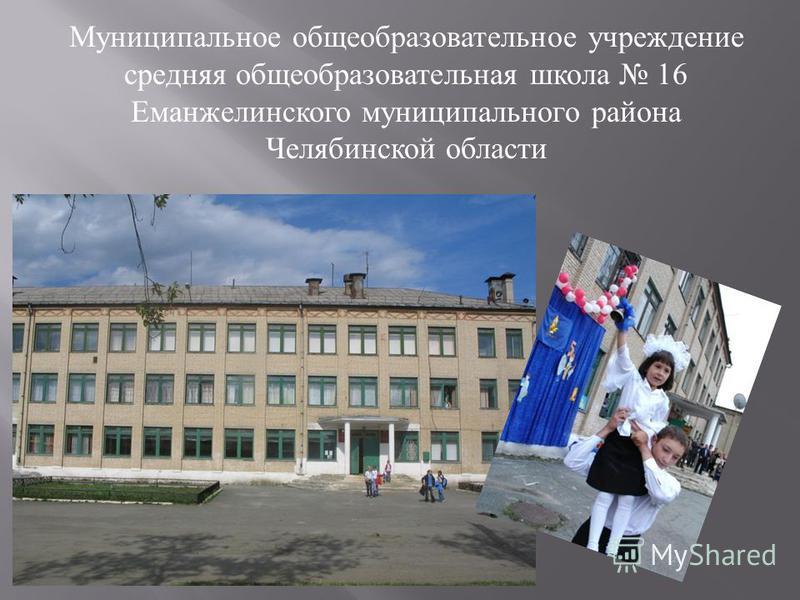 Муниципальное общеобразовательное учреждение средняя общеобразовательная школа 16 Еманжелинского муниципального района Челябинской области