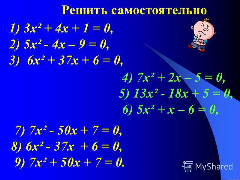 1) 3 х² + 4 х + 1 = 0, 2) 5 х² - 4 х – 9 = 0, 3) 6 х² + 37 х + 6 = 0, 4) 7 х² + 2 х – 5 = 0, 5) 13 х² - 18 х + 5 = 0, 6) 5 х² + х – 6 = 0, Решить самостоятельно 7) 7 х² - 50 х + 7 = 0, 8) 6 х² - 37 х + 6 = 0, 9) 7 х² + 50 х + 7 = 0.