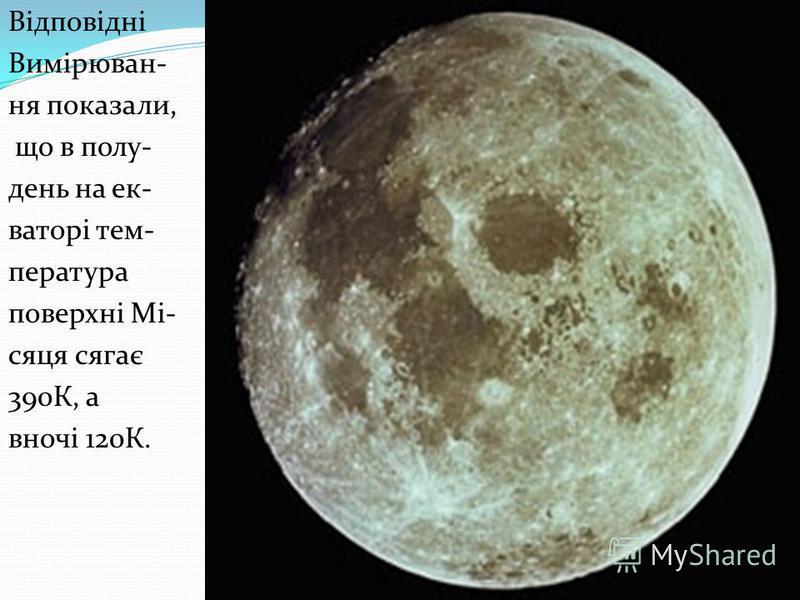 Відповідні Вимірюван- ня показали, що в полу- день на ек- ваторі тем- пература поверхні Мі- сяця сягає 390К, а вночі 120К.