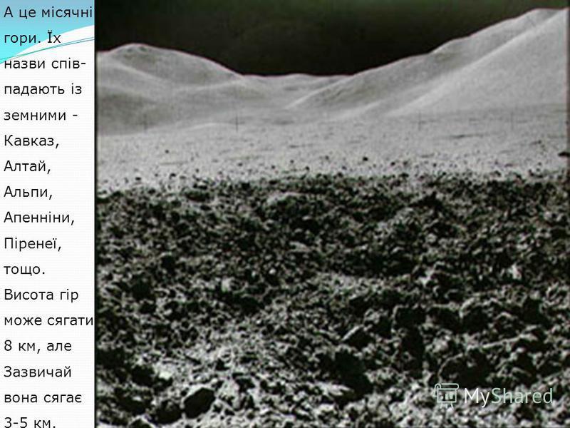 А це місячні гори. Їх назви спів- падають із земними - Кавказ, Алтай, Альпи, Апенніни, Піренеї, тощо. Висота гір може сягати 8 км, але Зазвичай вона сягає 3-5 км.