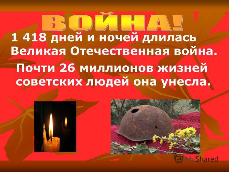 1 418 дней и ночей длилась Великая Отечественная война. Почти 26 миллионов жизней советских людей она унесла.