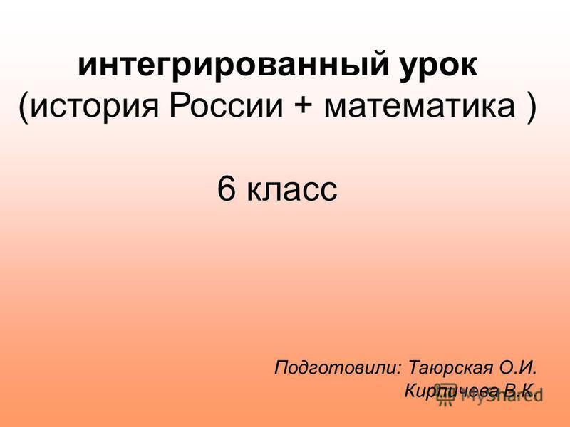 интегрированный урок (история России + математика ) 6 класс Подготовили: Таюрская О.И. Кирпичева В.К.