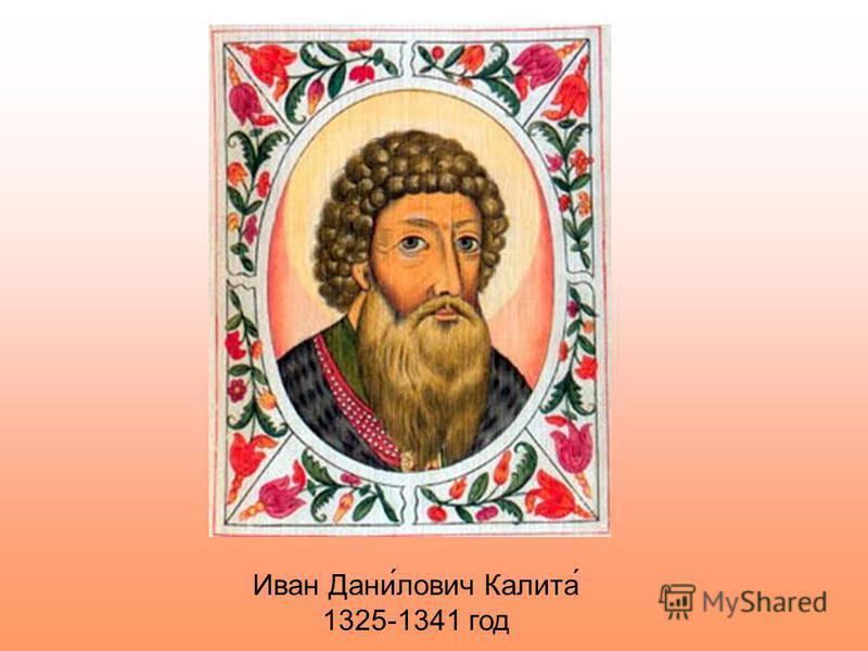 Иван Дани́лович Калита́ 1325-1341 год