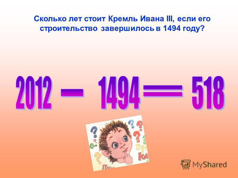 Сколько лет стоит Кремль Ивана III, если его строительство завершилось в 1494 году?