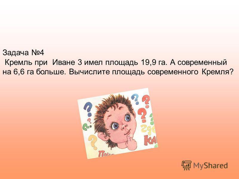 Задача 4 Кремль при Иване 3 имел площадь 19,9 га. А современный на 6,6 га больше. Вычислите площадь современного Кремля?