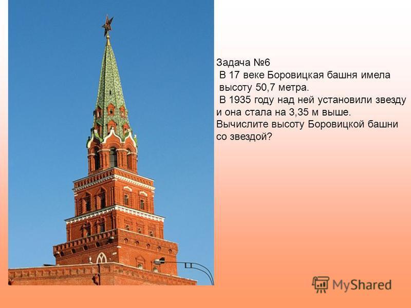 Задача 6 В 17 веке Боровицкая башня имела высоту 50,7 метра. В 1935 году над ней установили звезду и она стала на 3,35 м выше. Вычислите высоту Боровицкой башни со звездой?