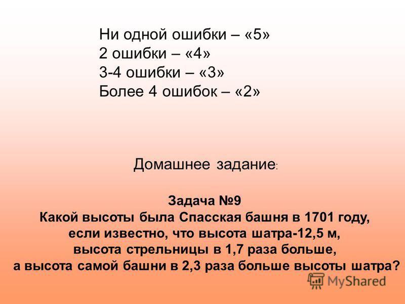 Ни одной ошибки – «5» 2 ошибки – «4» 3-4 ошибки – «3» Более 4 ошибок – «2» Задача 9 Какой высоты была Спасская башня в 1701 году, если известно, что высота шатра-12,5 м, высота стрельницы в 1,7 раза больше, а высота самой башни в 2,3 раза больше высо