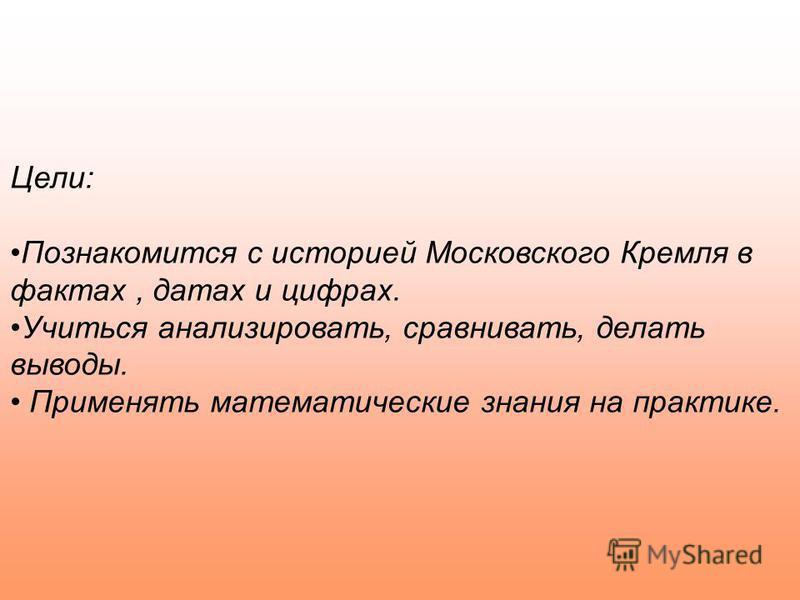 Цели: Познакомится с историей Московского Кремля в фактах, датах и цифрах. Учиться анализировать, сравнивать, делать выводы. Применять математические знания на практике.