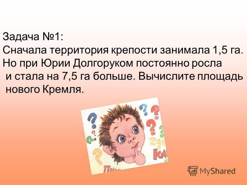 Задача 1: Сначала территория крепости занимала 1,5 га. Но при Юрии Долгоруком постоянно росла и стала на 7,5 га больше. Вычислите площадь нового Кремля.