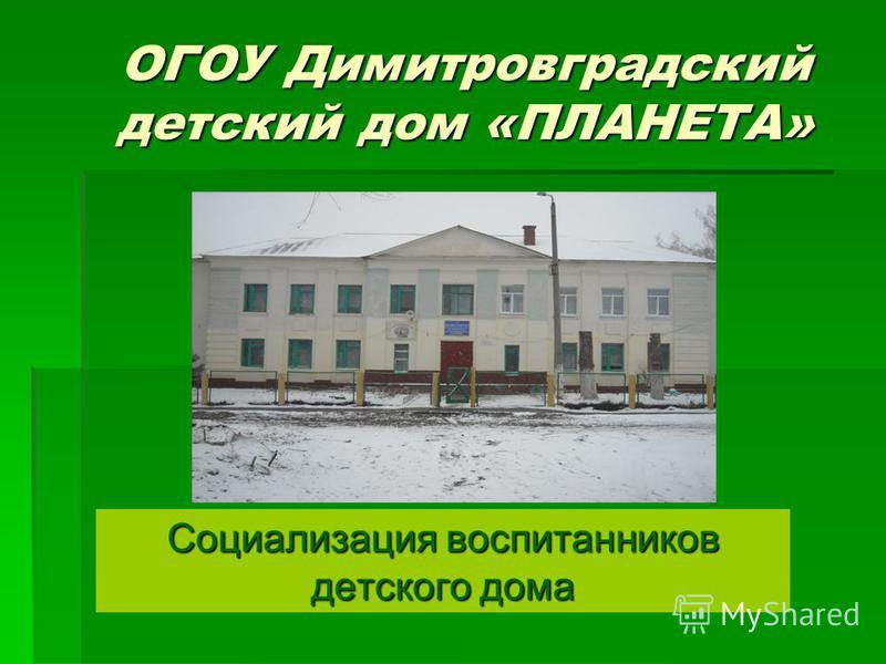 ОГОУ Димитровградский детский дом «ПЛАНЕТА» Социализация воспитанников детского дома