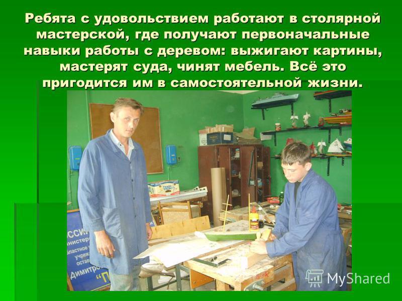 Ребята с удовольствием работают в столярной мастерской, где получают первоначальные навыки работы с деревом: выжигают картины, мастерят суда, чинят мебель. Всё это пригодится им в самостоятельной жизни.