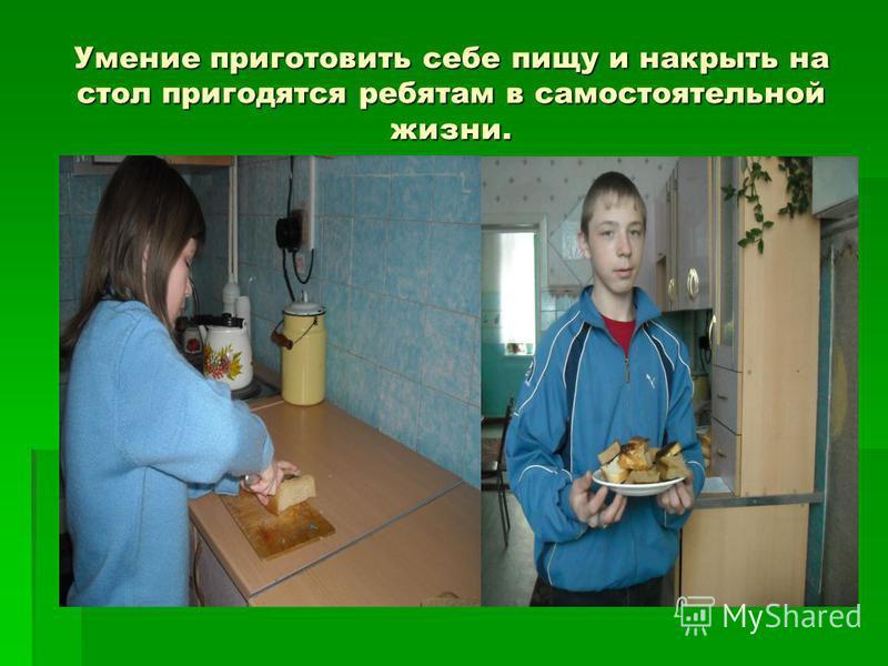 Умение приготовить себе пищу и накрыть на стол пригодятся ребятам в самостоятельной жизни.