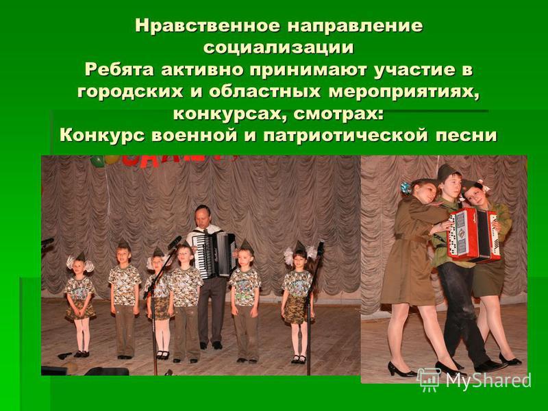 Нравственное направление социализации Ребята активно принимают участие в городских и областных мероприятиях, конкурсах, смотрах: Конкурс военной и патриотической песни