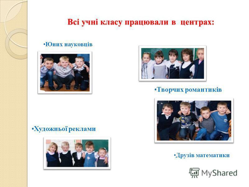 Всі учні класу працювали в центрах: Всі учні класу працювали в центрах: Художньої реклами Юних науковців Творчих романтиків Друзів математики