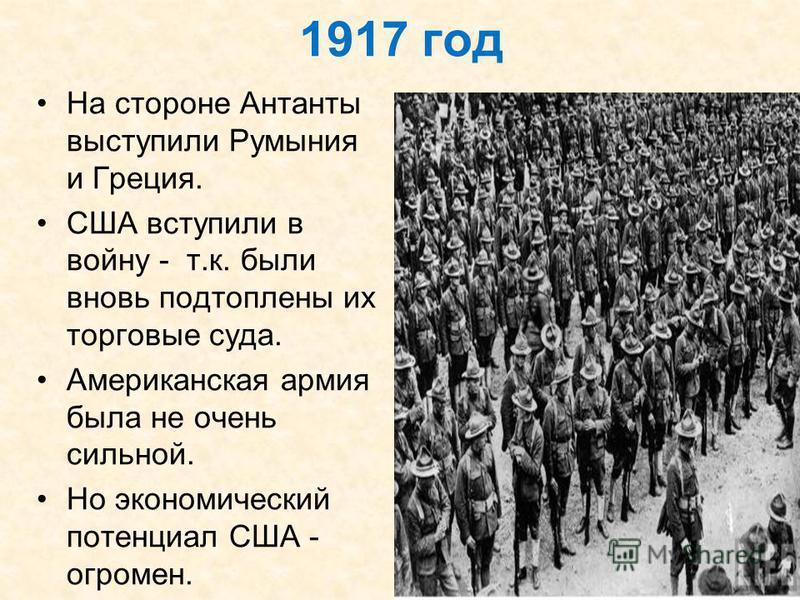 1917 год На стороне Антанты выступили Румыния и Греция. США вступили в войну - т.к. были вновь подтоплены их торговые суда. Американская армия была не очень сильной. Но экономический потенциал США - огромен.
