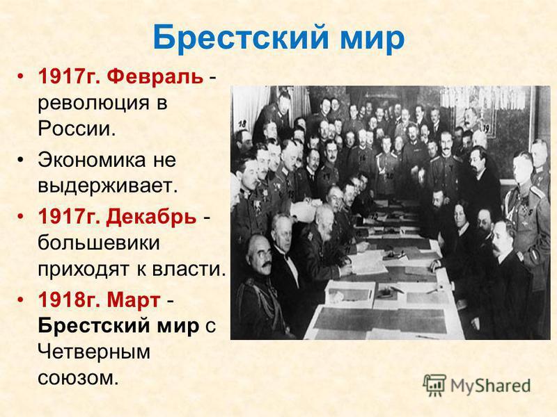 Брестский мир 1917 г. Февраль - революция в России. Экономика не выдерживает. 1917 г. Декабрь - большевики приходят к власти. 1918 г. Март - Брестский мир с Четверным союзом.