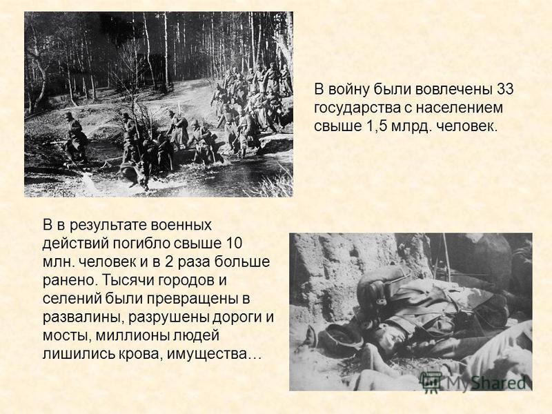 В в результате военных действий погибло свыше 10 млн. человек и в 2 раза больше ранено. Тысячи городов и селений были превращены в развалины, разрушены дороги и мосты, миллионы людей лишились крова, имущества… В войну были вовлечены 33 государства с