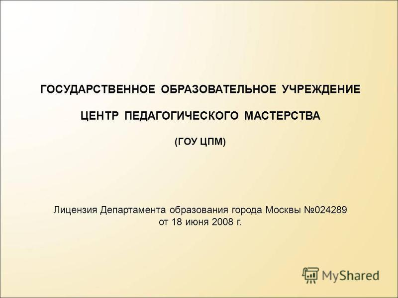 ГОСУДАРСТВЕННОЕ ОБРАЗОВАТЕЛЬНОЕ УЧРЕЖДЕНИЕ ЦЕНТР ПЕДАГОГИЧЕСКОГО МАСТЕРСТВА (ГОУ ЦПМ) Лицензия Департамента образования города Москвы 024289 от 18 июня 2008 г.