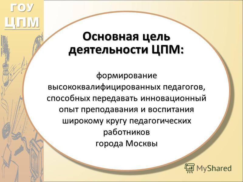 ГОУ ЦПМ Основная цель деятельности ЦПМ: формирование высококвалифицированных педагогов, способных передавать инновационный опыт преподавания и воспитания широкому кругу педагогических работников города Москвы