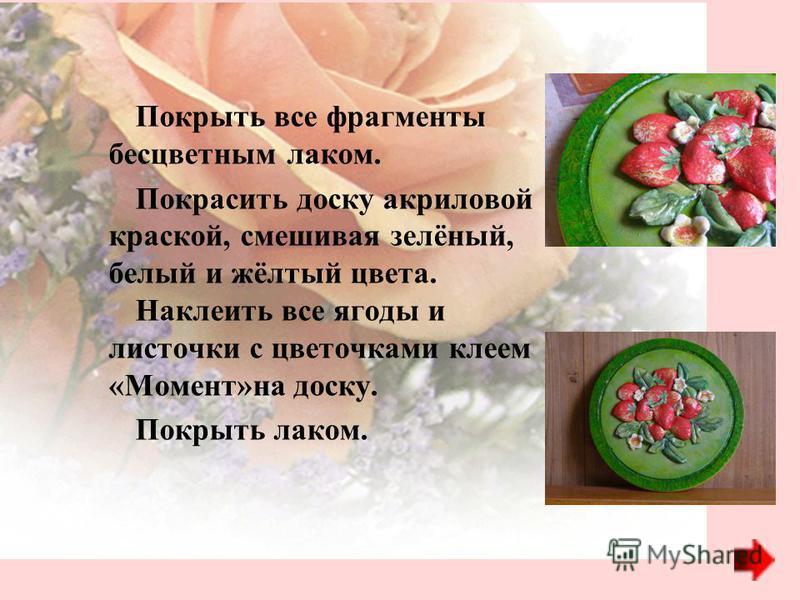 Покрыть все фрагменты бесцветным лаком. Покрасить доску акриловой краской, смешивая зелёный, белый и жёлтый цвета. Наклеить все ягоды и листочки с цветочками клеем «Момент»на доску. Покрыть лаком.