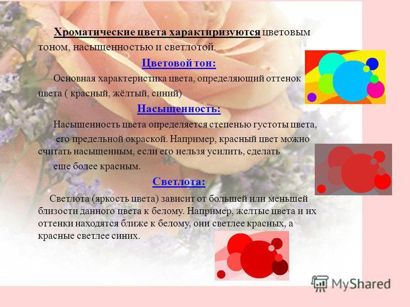 Хроматические цвета характеризуются цветовым тоном, насыщенностью и светлотой. Цветовой тон: Основная характеристика цвета, определяющий оттенок цвета ( красный, жёлтый, синий) Насыщенность: Насыщенность цвета определяется степенью густоты цвета, его