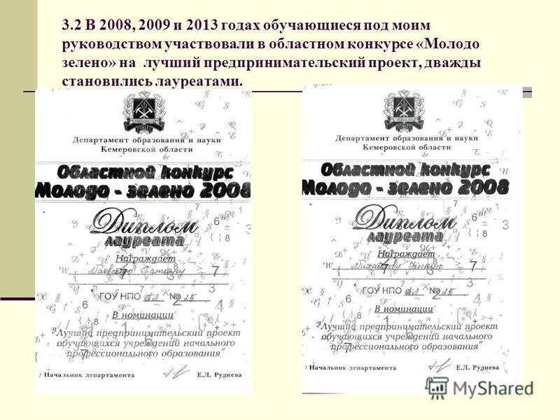 3.2 В 2008, 2009 и 2013 годах обучающиеся под моим руководством участвовали в областном конкурсе «Молодо зелено» на лучший предпринимательский проект, дважды становились лауреатами.