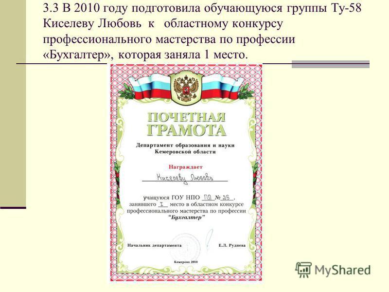 3.3 В 2010 году подготовила обучающуюся группы Ту-58 Киселеву Любовь к областному конкурсу профессионального мастерства по профессии «Бухгалтер», которая заняла 1 место.
