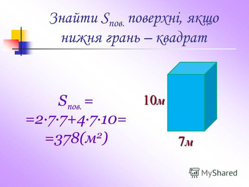 Знайти S пов. поверхні, якщо нижня грань – квадрат 7м7м7м7м 10 м S пов. = =277+4·7·10= =378(м 2 )