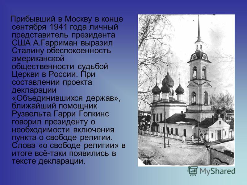 Прибывший в Москву в конце сентября 1941 года личный представитель президента США А.Гарриман выразил Сталину обеспокоенность американской общественности судьбой Церкви в России. При составлении проекта декларации «Объединившихся держав», ближайший по