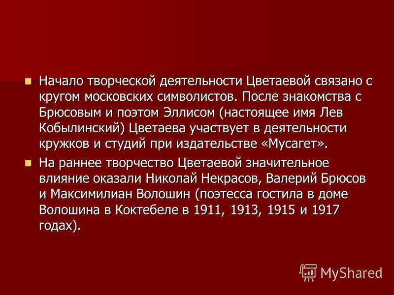 Начало творческой деятельности Цветаевой связано с кругом московских символистов. После знакомства с Брюсовым и поэтом Эллисом (настоящее имя Лев Кобылинский) Цветаева участвует в деятельности кружков и студий при издательстве «Мусагет». Начало творч