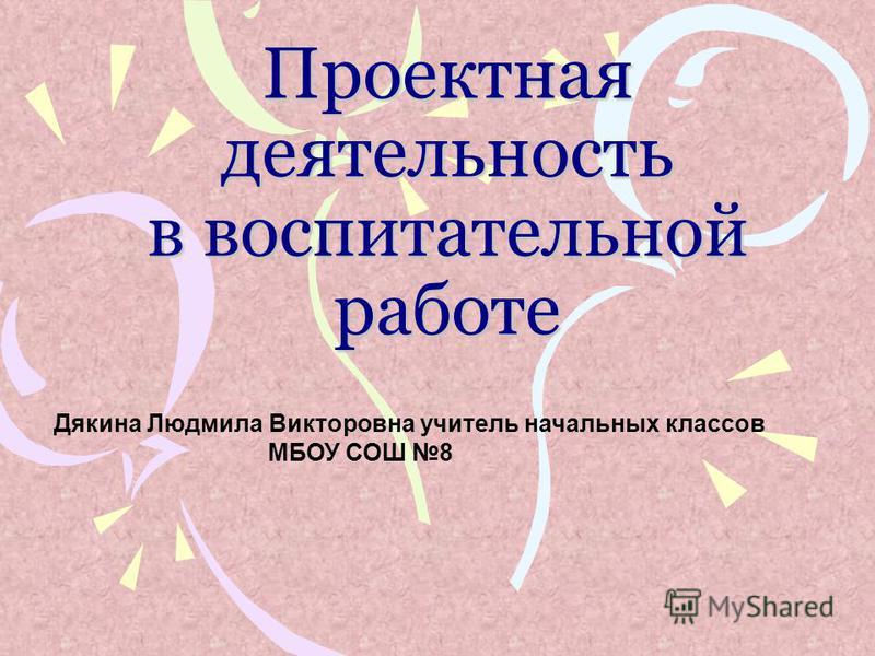 Проектная деятельность в воспитательной работе Дякина Людмила Викторовна учитель начальных классов МБОУ СОШ 8