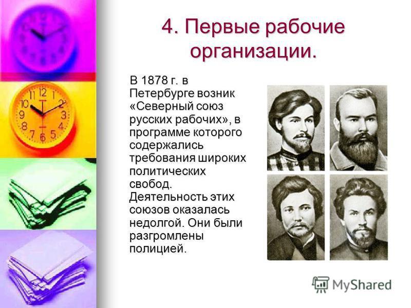 4. Первые рабочие организации. В 1878 г. в Петербурге возник «Северный союз русских рабочих», в программе которого содержались требования широких политических свобод. Деятельность этих союзов оказалась недолгой. Они были разгромлены полицией. В 1878