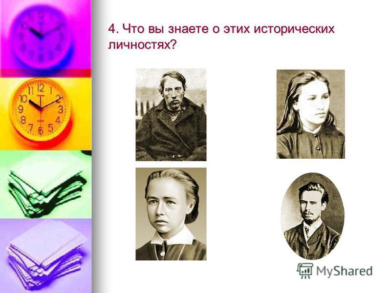 4. Что вы знаете о этих исторических личностях?