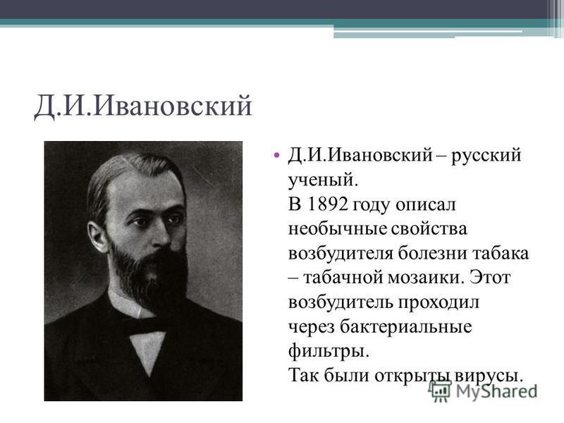 Д.И.Ивановский Д.И.Ивановский – русский ученый. В 1892 году описал необычные свойства возбудителя болезни табака – табачной мозаики. Этот возбудитель проходил через бактериальные фильтры. Так были открыты вирусы.