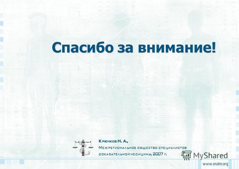 www.osdm.org Крючков Н. А., Межрегиональное общество специалистов доказательной медицины, 2007 г. Спасибо за внимание!