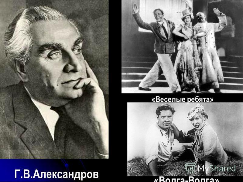 «Веселые ребята» «Волга-Волга» Г.В.Александров
