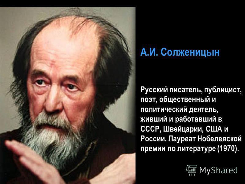 А.И. Солженицын Русский писатель, публицист, поэт, общественный и политический деятель, живший и работавший в СССР, Швейцарии, США и России. Лауреат Нобелевской премии по литературе (1970).