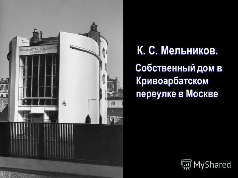 К. С. Мельников. К. С. Мельников. Собственный дом в Кривоарбатском переулке в Москве Собственный дом в Кривоарбатском переулке в Москве