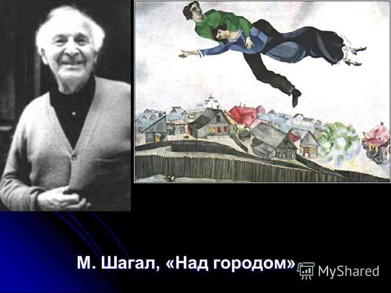 М. Шагал, «Над городом» М. Шагал, «Над городом»