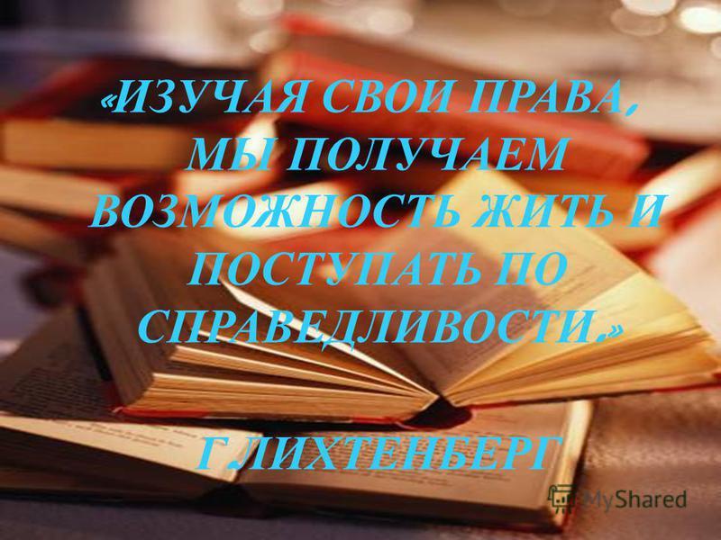 « ИЗУЧАЯ СВОИ ПРАВА, МЫ ПОЛУЧАЕМ ВОЗМОЖНОСТЬ ЖИТЬ И ПОСТУПАТЬ ПО СПРАВЕДЛИВОСТИ.» Г. ЛИХТЕНБЕРГ