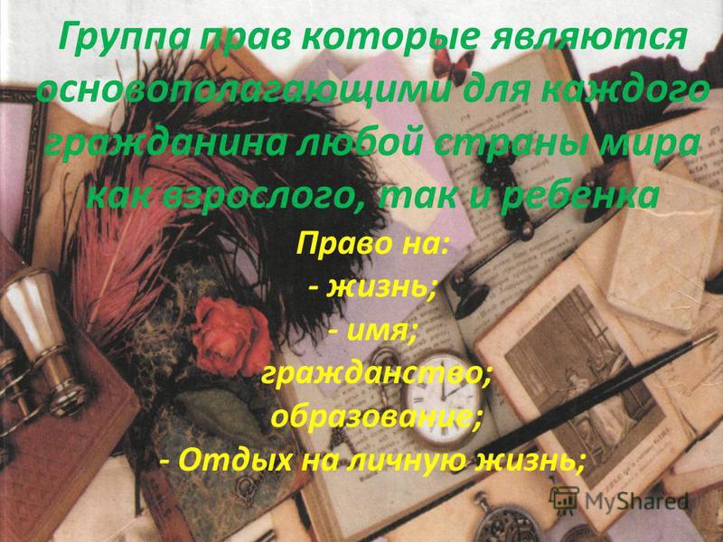 Группа прав которые являются основополагающими для каждого гражданина любой страны мира как взрослого, так и ребенка Право на: - жизнь; - имя; гражданство; образование; - Отдых на личную жизнь;